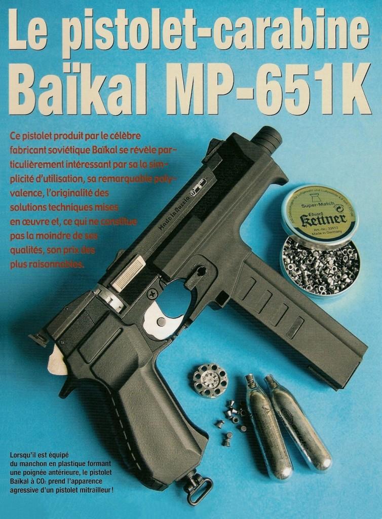 Le modèle MP-651K de la firme russe Baïkal ne constitue la copie d'aucune arme connue. Le pistolet à CO2 qui constitue la base de ce système se présente comme un modèle à l'aspect plutôt classique, fonctionnant en mode répétition au moyen d'un chien externe et d'une platine à simple et double action. Il offre une capacité de 8 coups avec les plombs de 4,5 mm de type diabolo (contenus dans un barillet) et 31 coups avec les billes sphériques de type BB (emmagasinées dans un chargeur tubulaire). Un manchon amovible lui procure à l'arme l'aspect d'un pistolet mitrailleur doté d'une poignée antérieure et un ensemble composé d'une crosse d'épaule et d'une longuesse le transforme en carabine, avec un look futuriste assez étonnant, renforcé par la présence d'un système de visée à renvoi d'angle.