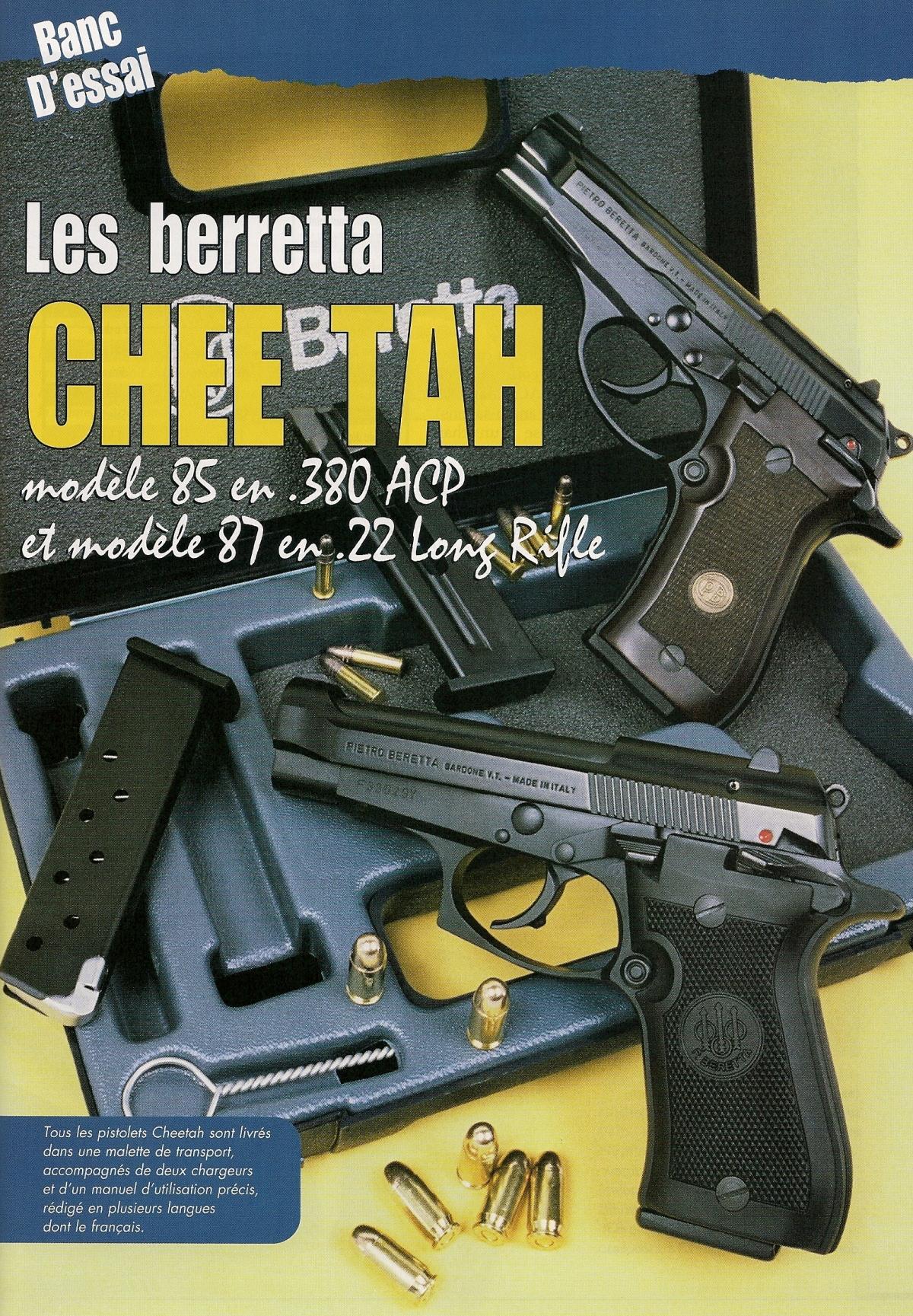 Le Cheetah 85, qui est est en quelque sorte un modèle réduit du Beretta 92, est muni d'un chargeur à 8 coups en calibre 9 mm court. Le chargeur du Cheetah 87 contient 8 cartouches de calibre .22 Long Rifle, mais il aurait facilement pu en accueillir davantage...